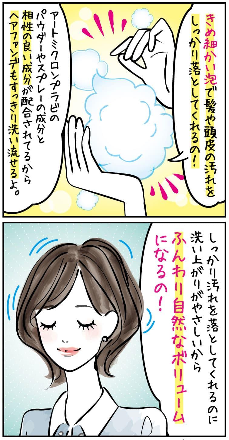 きめ細かい泡で髪や頭皮の汚れをしっかり落としてくれるの!アートミクロンプラビのパウダーやスプレーの成分と相性の良い成分が配合されてるからヘアファンデもすっきり洗い流せるよ。しっかり汚れを落としてくれるのに洗い上がりがやさしいから、ふんわり自然なボリュームになるの