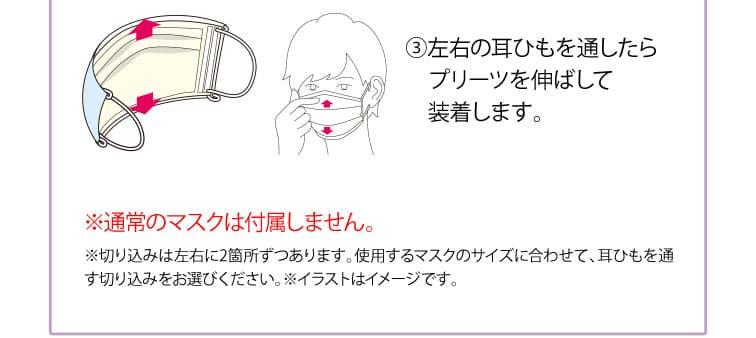 3左右の耳ひもを通したらプリーツを伸ばして装着します。※通常のマスクは付属しません。